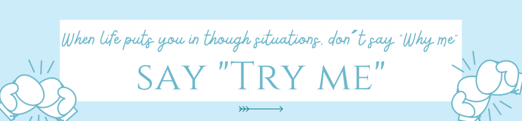"""When life puts you in though situations, don´t say """"Why me"""", say """"Try me"""""""